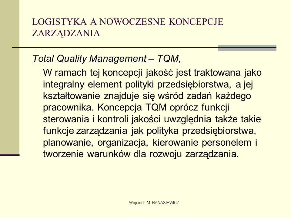 Wojciech M. BANASIEWICZ LOGISTYKA A NOWOCZESNE KONCEPCJE ZARZĄDZANIA Total Quality Management – TQM, W ramach tej koncepcji jakość jest traktowana jak