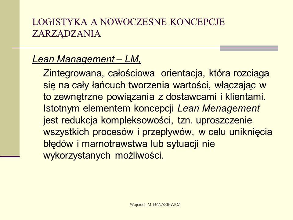 Wojciech M. BANASIEWICZ LOGISTYKA A NOWOCZESNE KONCEPCJE ZARZĄDZANIA Lean Management – LM, Zintegrowana, całościowa orientacja, która rozciąga się na