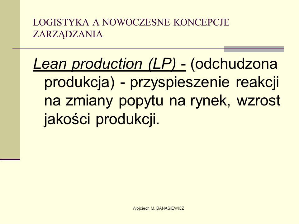 Wojciech M. BANASIEWICZ LOGISTYKA A NOWOCZESNE KONCEPCJE ZARZĄDZANIA Lean production (LP) - (odchudzona produkcja) - przyspieszenie reakcji na zmiany
