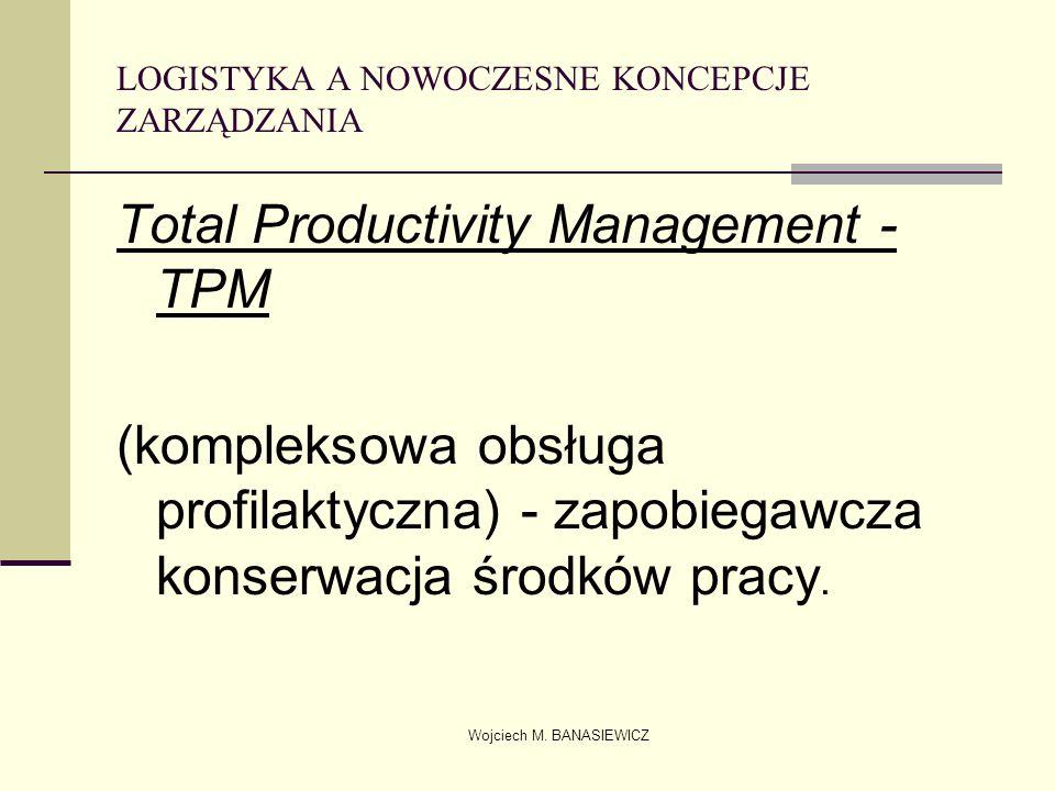 Wojciech M. BANASIEWICZ LOGISTYKA A NOWOCZESNE KONCEPCJE ZARZĄDZANIA Total Productivity Management - TPM (kompleksowa obsługa profilaktyczna) - zapobi