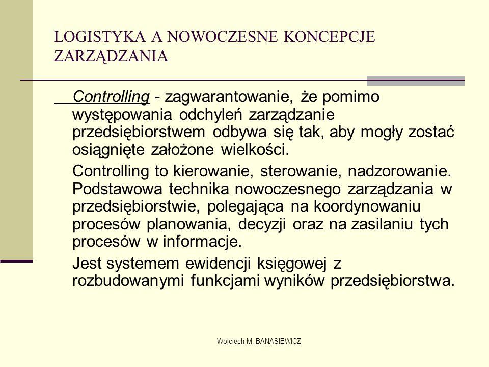 Wojciech M. BANASIEWICZ LOGISTYKA A NOWOCZESNE KONCEPCJE ZARZĄDZANIA Controlling - zagwarantowanie, że pomimo występowania odchyleń zarządzanie przeds