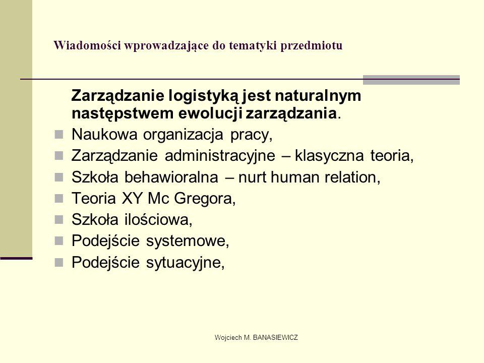 Wojciech M. BANASIEWICZ Wiadomości wprowadzające do tematyki przedmiotu Zarządzanie logistyką jest naturalnym następstwem ewolucji zarządzania. Naukow