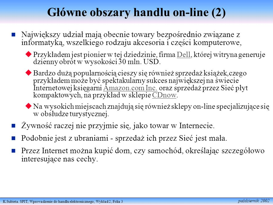 K.Subieta. SPIT, Wprowadzenie do handlu elektronicznego, Wykład 2, Folia 3 październik 2002 Główne obszary handlu on-line (2) Największy udział mają o