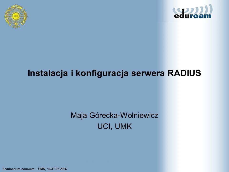 Seminarium eduroam – UMK, 16-17.03.2006Maja Górecka-Wolniewicz UCI UMK2 Implementacje serwera RADIUS FreeRADIUS –większość informacji dotyczy tej implemetnacji Internet Authentication Service –produkt Microsoft, integralna część serwera Windows 2000 i 2003 RADIATOR Implementacje CISCO, Funk Software, Lucent Technologies