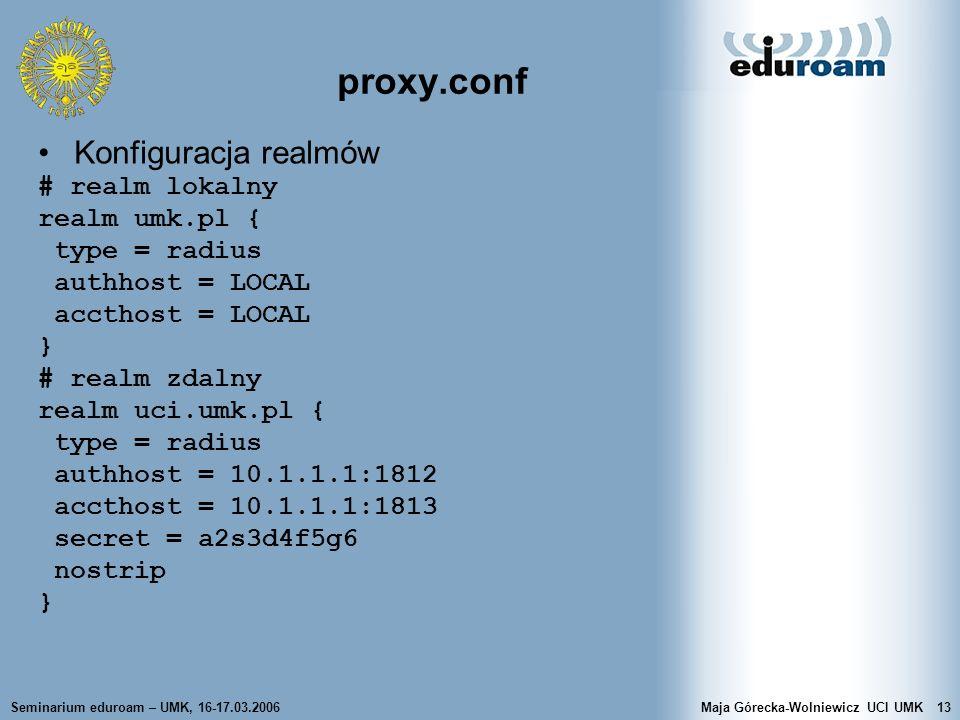 Seminarium eduroam – UMK, 16-17.03.2006Maja Górecka-Wolniewicz UCI UMK13 proxy.conf Konfiguracja realmów # realm lokalny realm umk.pl { type = radius