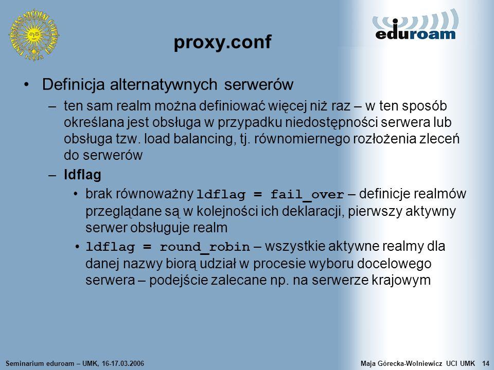 Seminarium eduroam – UMK, 16-17.03.2006Maja Górecka-Wolniewicz UCI UMK14 proxy.conf Definicja alternatywnych serwerów –ten sam realm można definiować