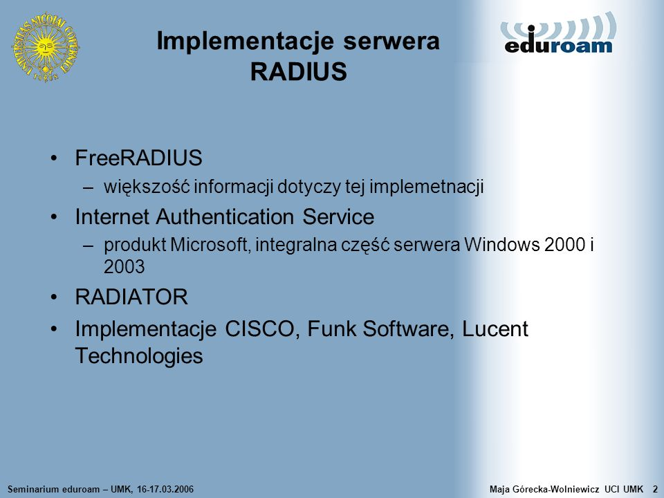 Seminarium eduroam – UMK, 16-17.03.2006Maja Górecka-Wolniewicz UCI UMK53 FreeRADIUS - współpraca z Active Directory Rejestracja serwera w domenie Windows net join -U administrator Uruchomić winbindd Próba uwierzytelnienia przez NTLM ntlm_auth –request-nt-key –domain=AD.UMK.PL -username=mgw Dostosowanie konfiguracji serwera FreeRADIUS: –w sekcji mschap musi być authtype = MS-CHAP, odkomentowane definicje with_ntdomain_hack = yes oraz ntlm_auth = /usr/bin/ntlm_auth –request-nt-key --domain=AD.UMK.PL –username=%{Stripped-User-Name} --challenge=%{mschap:Challenge} --nt-response=%{mschap:NT-Response}