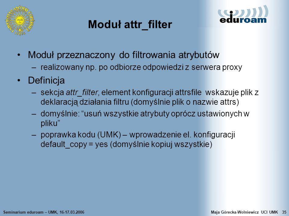 Seminarium eduroam – UMK, 16-17.03.2006Maja Górecka-Wolniewicz UCI UMK35 Moduł attr_filter Moduł przeznaczony do filtrowania atrybutów –realizowany np