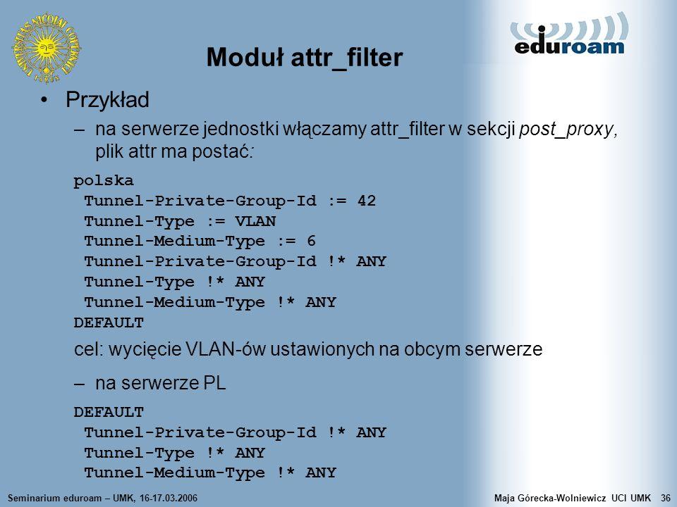 Seminarium eduroam – UMK, 16-17.03.2006Maja Górecka-Wolniewicz UCI UMK36 Moduł attr_filter Przykład –na serwerze jednostki włączamy attr_filter w sekc
