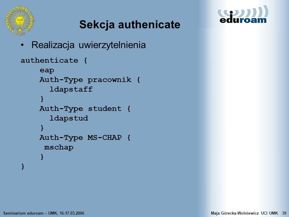 Seminarium eduroam – UMK, 16-17.03.2006Maja Górecka-Wolniewicz UCI UMK39 Sekcja authenicate Realizacja uwierzytelnienia authenticate { eap Auth-Type p