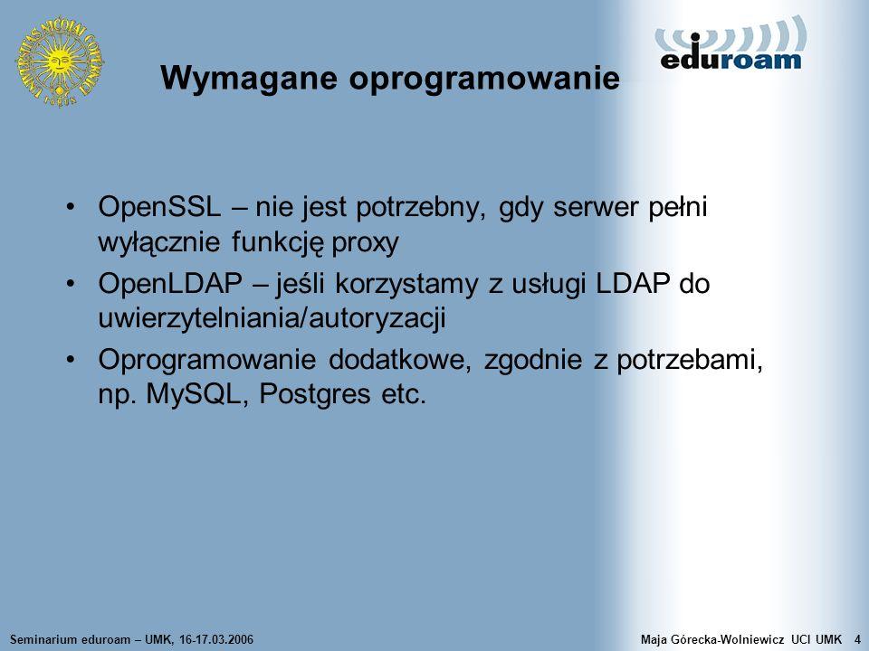 Seminarium eduroam – UMK, 16-17.03.2006Maja Górecka-Wolniewicz UCI UMK4 OpenSSL – nie jest potrzebny, gdy serwer pełni wyłącznie funkcję proxy OpenLDA