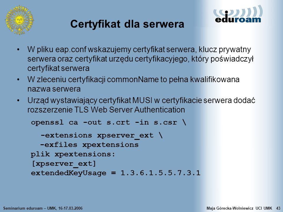 Seminarium eduroam – UMK, 16-17.03.2006Maja Górecka-Wolniewicz UCI UMK43 Certyfikat dla serwera W pliku eap.conf wskazujemy certyfikat serwera, klucz