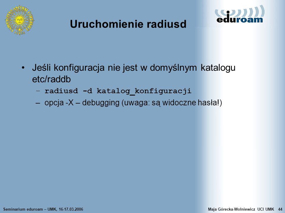 Seminarium eduroam – UMK, 16-17.03.2006Maja Górecka-Wolniewicz UCI UMK44 Uruchomienie radiusd Jeśli konfiguracja nie jest w domyślnym katalogu etc/rad