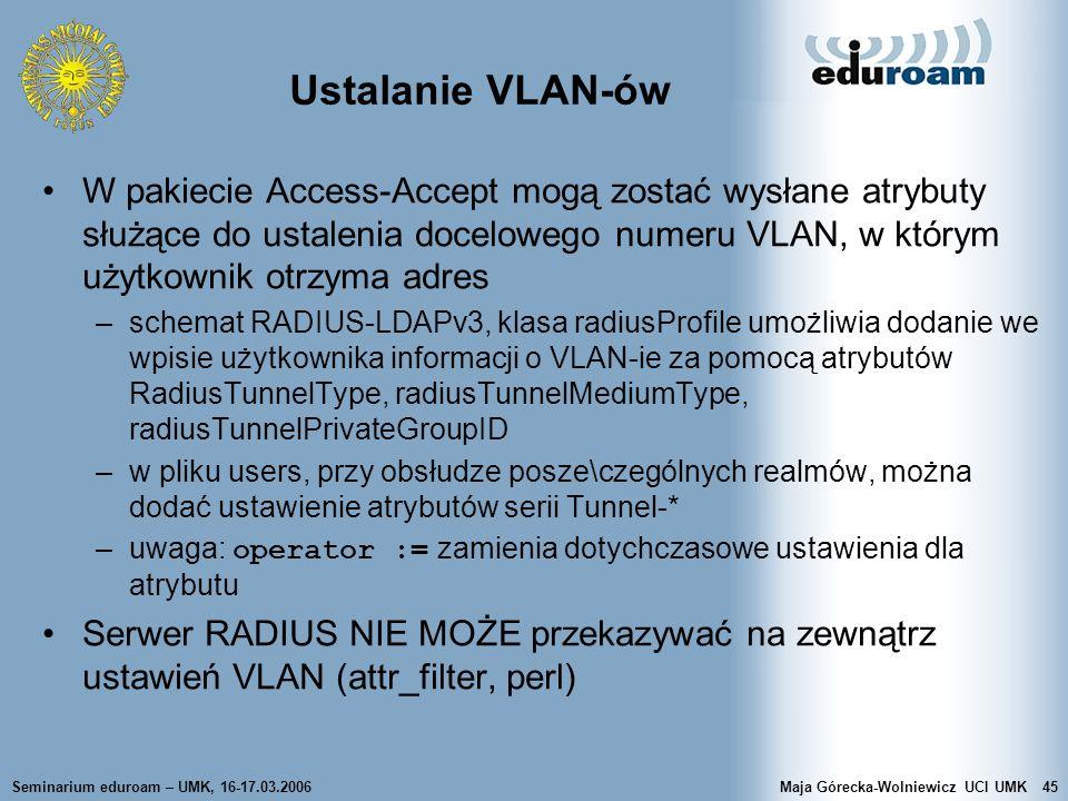 Seminarium eduroam – UMK, 16-17.03.2006Maja Górecka-Wolniewicz UCI UMK45 Ustalanie VLAN-ów W pakiecie Access-Accept mogą zostać wysłane atrybuty służą