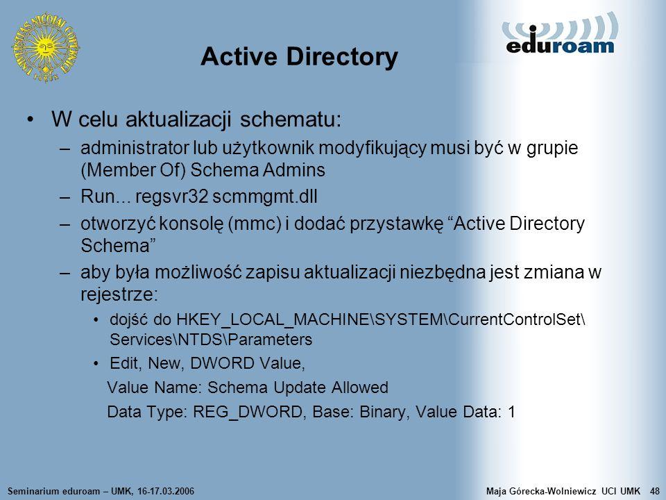 Seminarium eduroam – UMK, 16-17.03.2006Maja Górecka-Wolniewicz UCI UMK48 Active Directory W celu aktualizacji schematu: –administrator lub użytkownik