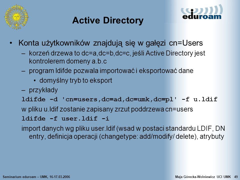 Seminarium eduroam – UMK, 16-17.03.2006Maja Górecka-Wolniewicz UCI UMK49 Active Directory Konta użytkowników znajdują się w gałęzi cn=Users –korzeń dr