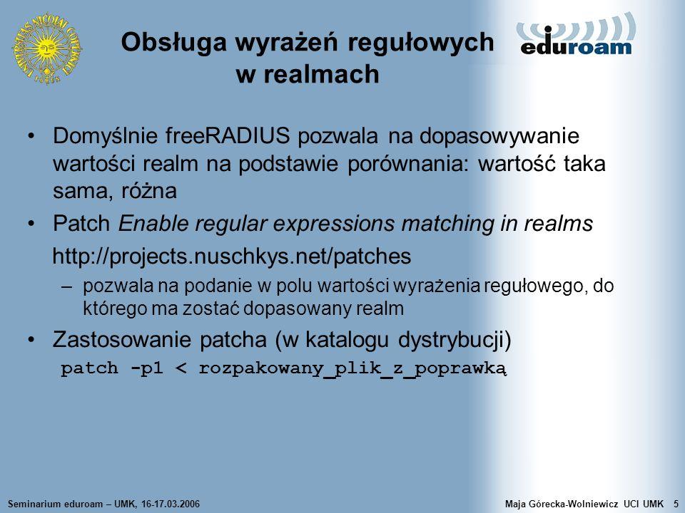Seminarium eduroam – UMK, 16-17.03.2006Maja Górecka-Wolniewicz UCI UMK16 proxy.conf Sekcja proxy_server –kontrola działania serwera w komunikacji proxy synchronous : jeśli ma być aktywna funkcjonalność failover, to synchronous = no ; wartość yes oznacza, że zlecenia będą automatycznie ponownie wysyłane, gdy NAS ponowi wysłanie retry_delay (5) – czas (w sekundach) oczekiwania na odpowiedź, przed ponownym przesłaniem zlecenia proxy retry_count (3) – ile razy ponawiać wysłanie zlecenia proxy przed odpowiedzią reject dead_time (120) – ile sekund odczekać przed sprawdzeniem, czy serwer proxy stał się dostępny default_fallback – obsługuj alternatywnie wg dyrektywy DEFAULT (gdy yes) post_proxy_authorize – sprawdź sekcję autoryzacji po powrocie z proxy