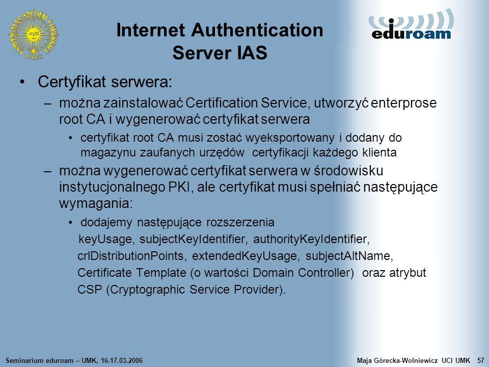 Seminarium eduroam – UMK, 16-17.03.2006Maja Górecka-Wolniewicz UCI UMK57 Internet Authentication Server IAS Certyfikat serwera: –można zainstalować Ce