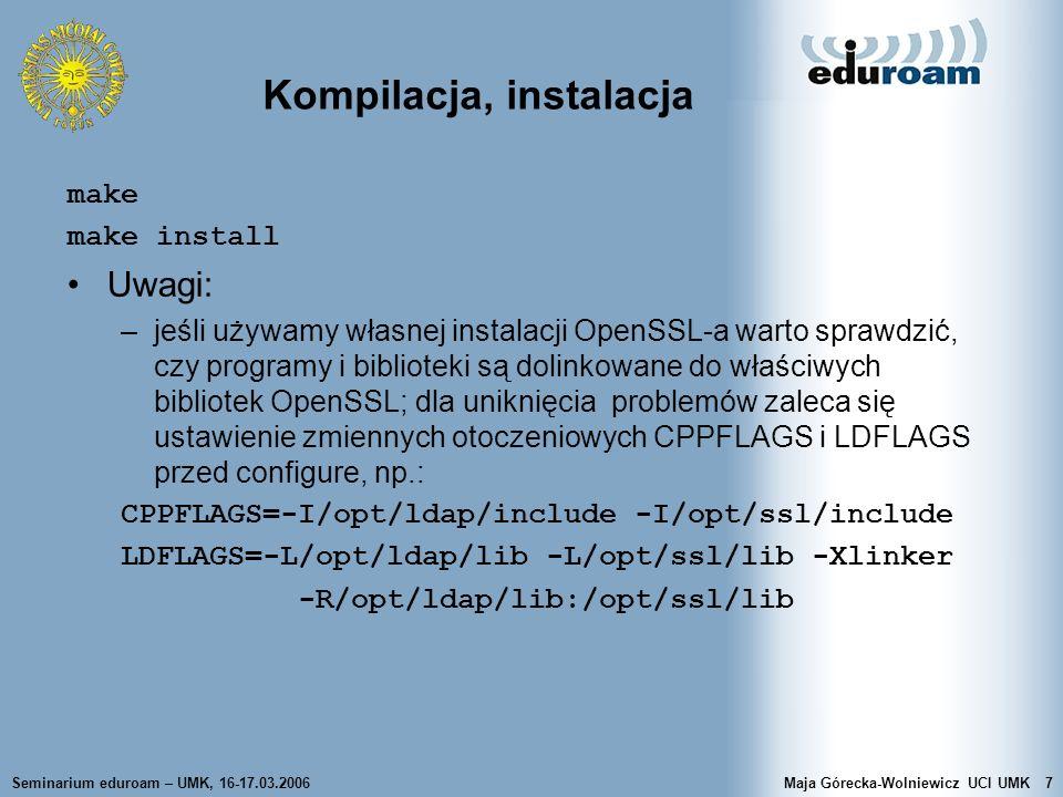 Seminarium eduroam – UMK, 16-17.03.2006Maja Górecka-Wolniewicz UCI UMK28 radius.conf Sekcja modules –definicja modułów używanych przez serwer w postaci nazwa [ wystąpienie ] { element_konfiguracji = wartość } –przykładowe moduły: pap, chap, pam, unix, mschap, ldap, sql, realm, preprocess, files, detail, exec, perl, eap, attr_rewrite, attr_filter Sekcja instantiate –ustala kolejność ładowania modułów – moduły wymienione w niej są ładowane przed tymi, które są zdefiniowane w następnych sekcjach: authorize, authenticate, preacct, accounting, session, post-auth, pre-proxy i post-proxy