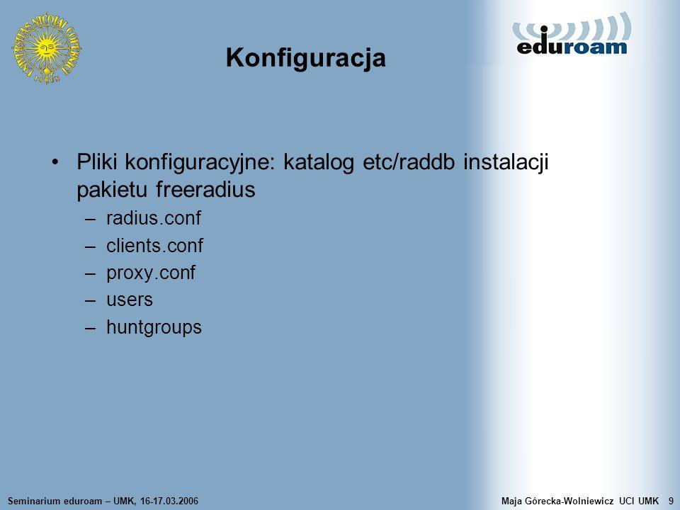 Seminarium eduroam – UMK, 16-17.03.2006Maja Górecka-Wolniewicz UCI UMK20 users Definicja atrybut – wartość –forma atrybut = wartość NIE MOŻE wystąpić na liście sprawdzanych elementów MOŻE wystąpić jako element konfiguracyjny (Auth-Type) – ustala wartość atrybutu, tylko gdy nie była ustalona na liście odpowiedzi oznacza dodanie wartości danego atrybutu, ale tylko, gdy atrybut nie ma dotychczas wartości –forma atrybut := wartość na liście sprawdzanych elementów oznacza zawsze dopasowany zastępuje wartość atrybutu konfiguracyjnego zastępuje wartość atrybutu konfiguracyjnego na liście odpowiedzi
