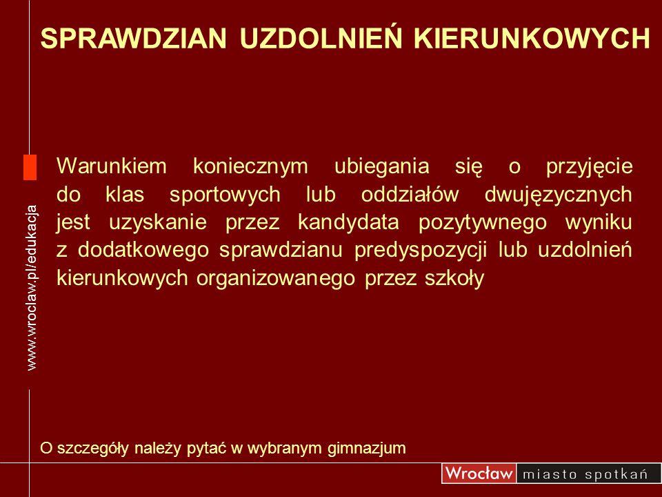 O szczegóły należy pytać w wybranym gimnazjum www.wroclaw.pl/edukacja SPRAWDZIAN UZDOLNIEŃ KIERUNKOWYCH Warunkiem koniecznym ubiegania się o przyjęcie
