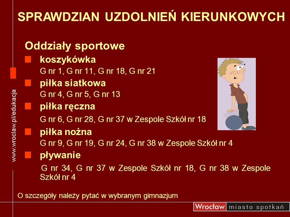 Oddziały sportowe www.wroclaw.pl/edukacja O szczegóły należy pytać w wybranym gimnazjum SPRAWDZIAN UZDOLNIEŃ KIERUNKOWYCH koszykówka G nr 1, G nr 11,