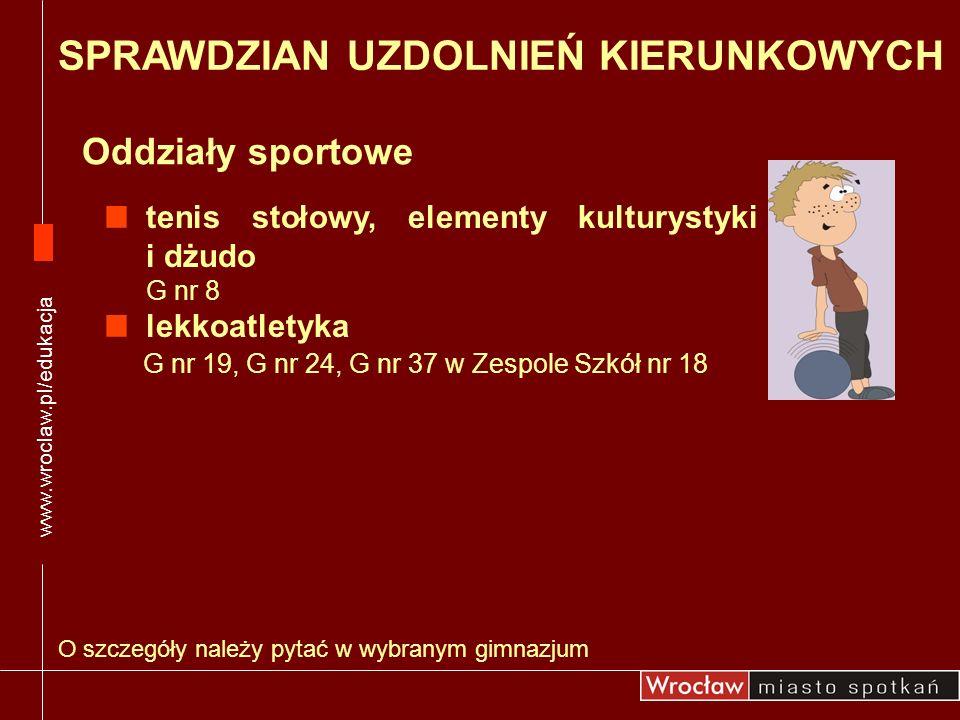 Oddziały sportowe www.wroclaw.pl/edukacja O szczegóły należy pytać w wybranym gimnazjum SPRAWDZIAN UZDOLNIEŃ KIERUNKOWYCH tenis stołowy, elementy kult