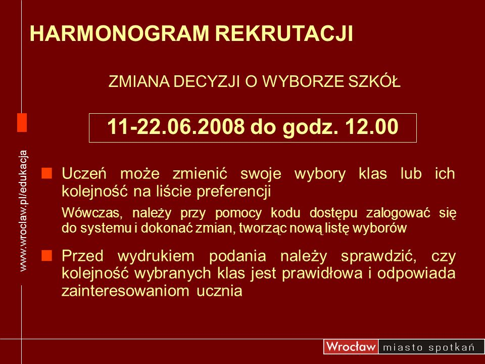 www.wroclaw.pl/edukacja HARMONOGRAM REKRUTACJI ZMIANA DECYZJI O WYBORZE SZKÓŁ 11-22.06.2008 do godz. 12.00 Uczeń może zmienić swoje wybory klas lub ic