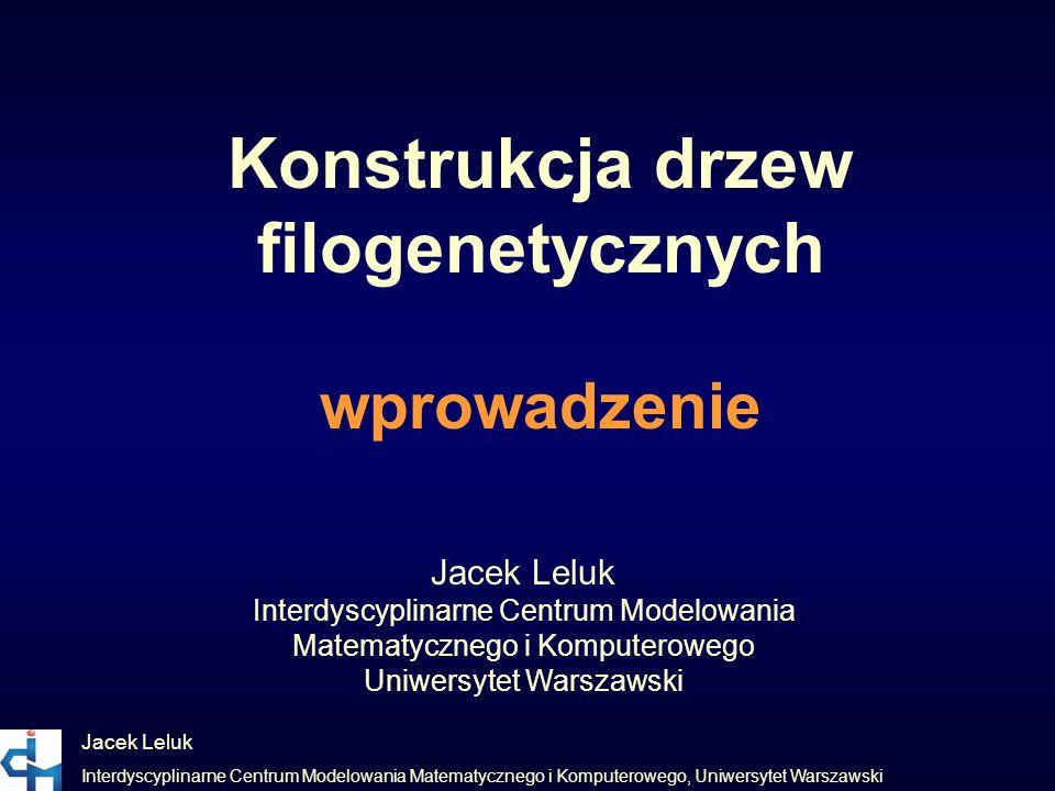 Konstrukcja drzew filogenetycznych wprowadzenie Jacek Leluk Interdyscyplinarne Centrum Modelowania Matematycznego i Komputerowego, Uniwersytet Warszaw
