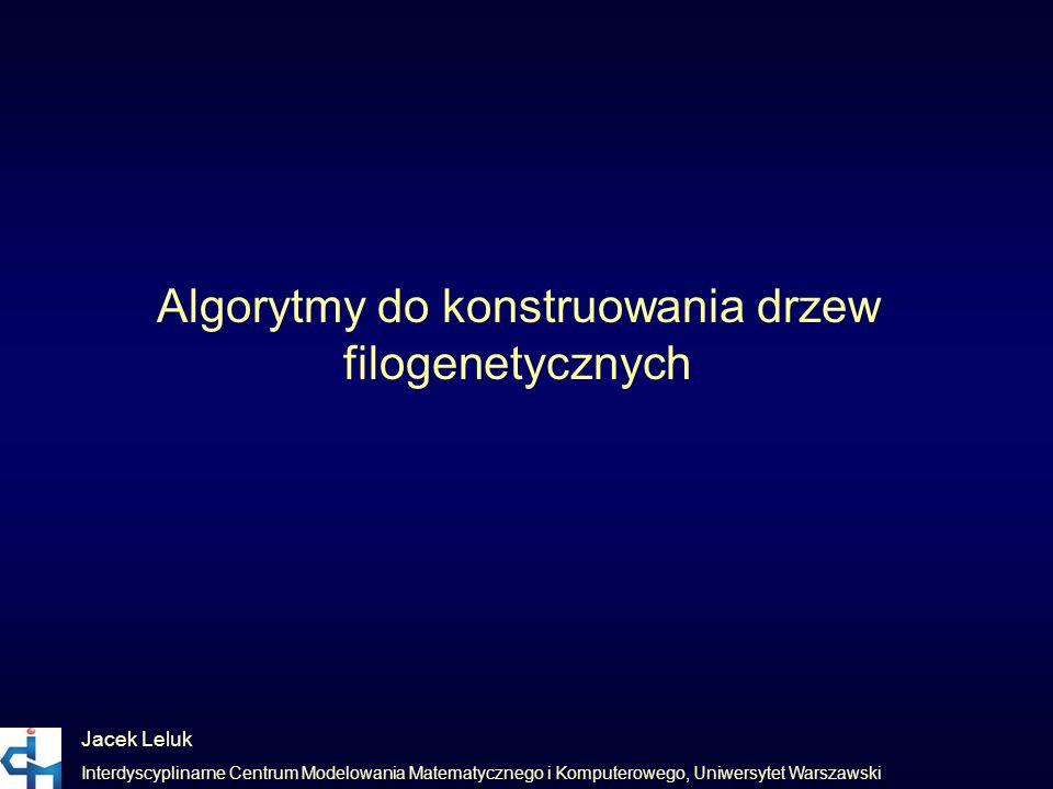 Jacek Leluk Interdyscyplinarne Centrum Modelowania Matematycznego i Komputerowego, Uniwersytet Warszawski Algorytmy do konstruowania drzew filogenetyc