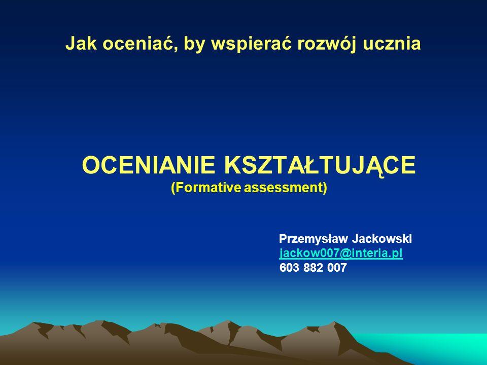 Jak oceniać, by wspierać rozwój ucznia OCENIANIE KSZTAŁTUJĄCE (Formative assessment) Przemysław Jackowski jackow007@interia.pl 603 882 007