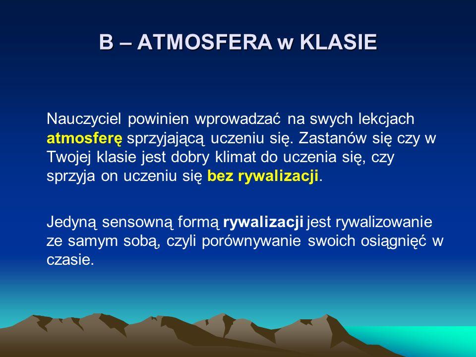 B – ATMOSFERA w KLASIE Nauczyciel powinien wprowadzać na swych lekcjach atmosferę sprzyjającą uczeniu się. Zastanów się czy w Twojej klasie jest dobry