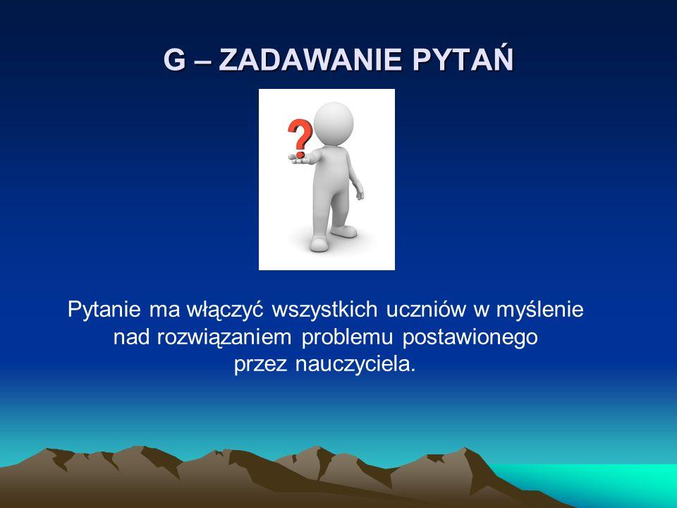 G – ZADAWANIE PYTAŃ Pytanie ma włączyć wszystkich uczniów w myślenie nad rozwiązaniem problemu postawionego przez nauczyciela.