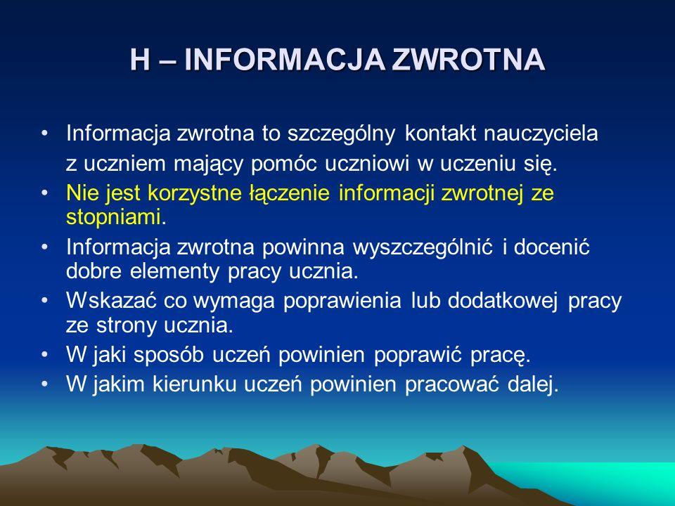 H – INFORMACJA ZWROTNA Informacja zwrotna to szczególny kontakt nauczyciela z uczniem mający pomóc uczniowi w uczeniu się. Nie jest korzystne łączenie