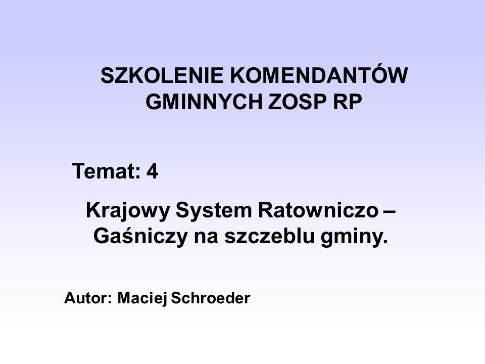 SZKOLENIE KOMENDANTÓW GMINNYCH ZOSP RP Temat: 4 Krajowy System Ratowniczo – Gaśniczy na szczeblu gminy. Autor: Maciej Schroeder