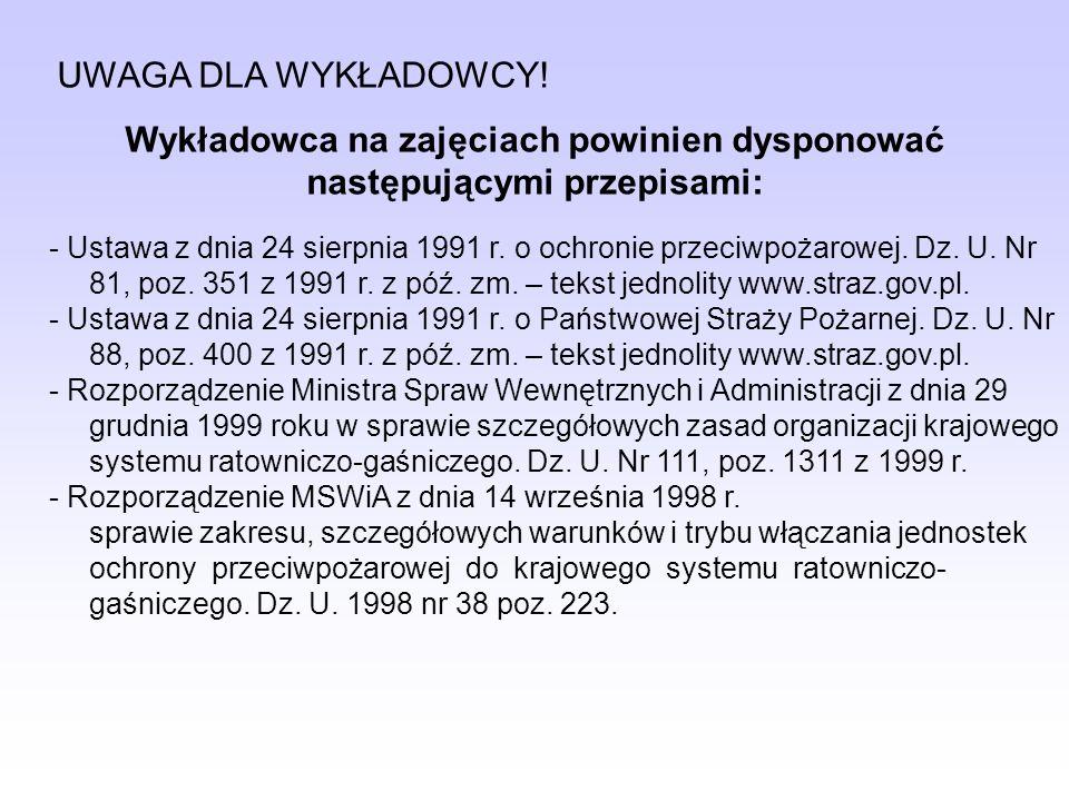 UWAGA DLA WYKŁADOWCY! Wykładowca na zajęciach powinien dysponować następującymi przepisami: - Ustawa z dnia 24 sierpnia 1991 r. o ochronie przeciwpoża