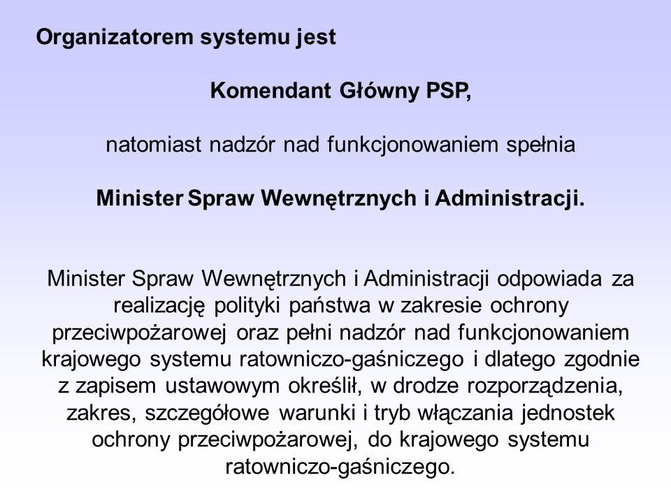 Organizatorem systemu jest Komendant Główny PSP, natomiast nadzór nad funkcjonowaniem spełnia Minister Spraw Wewnętrznych i Administracji. Minister Sp