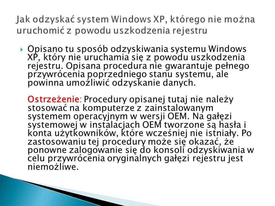Opisano tu sposób odzyskiwania systemu Windows XP, który nie uruchamia się z powodu uszkodzenia rejestru. Opisana procedura nie gwarantuje pełnego prz