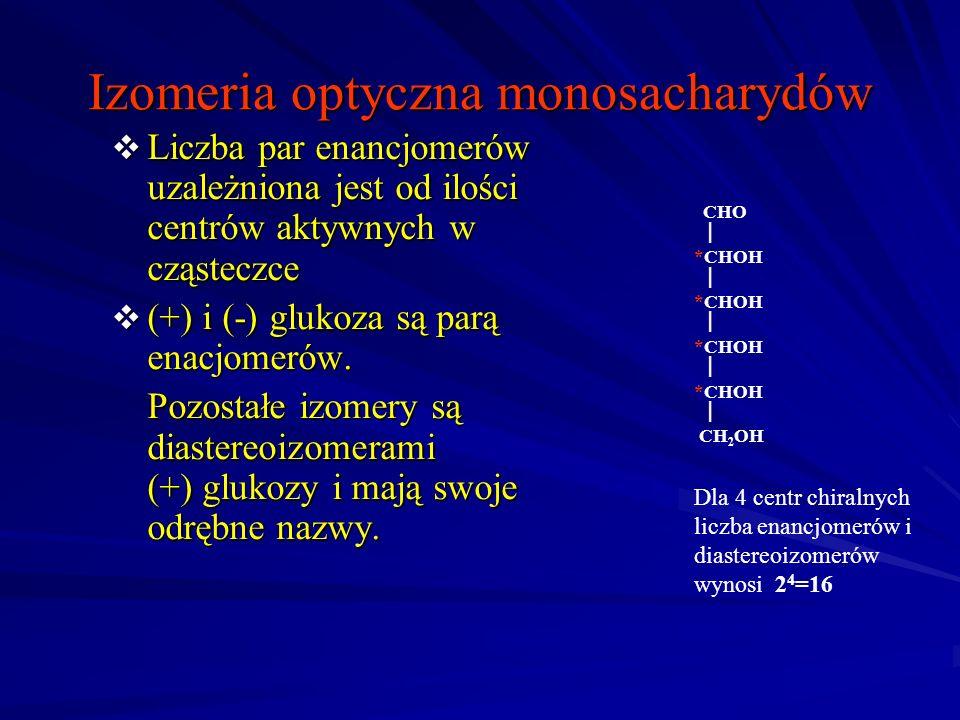 Izomeria optyczna monosacharydów Liczba par enancjomerów uzależniona jest od ilości centrów aktywnych w cząsteczce Liczba par enancjomerów uzależniona jest od ilości centrów aktywnych w cząsteczce (+) i (-) glukoza są parą enacjomerów.