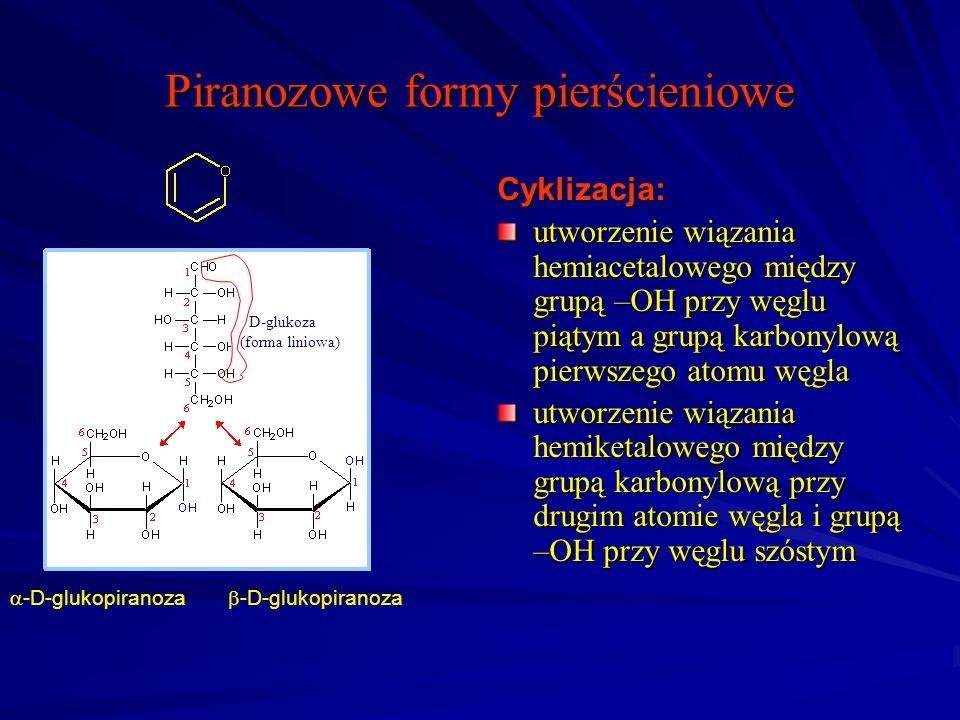 Piranozowe formy pierścieniowe Cyklizacja: utworzenie wiązania hemiacetalowego między grupą –OH przy węglu piątym a grupą karbonylową pierwszego atomu