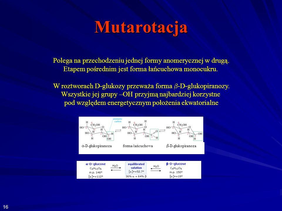 Mutarotacja -D-glukopiranoza forma łańcuchowa -D-glukopiranoza Polega na przechodzeniu jednej formy anomerycznej w drugą. Etapem pośrednim jest forma
