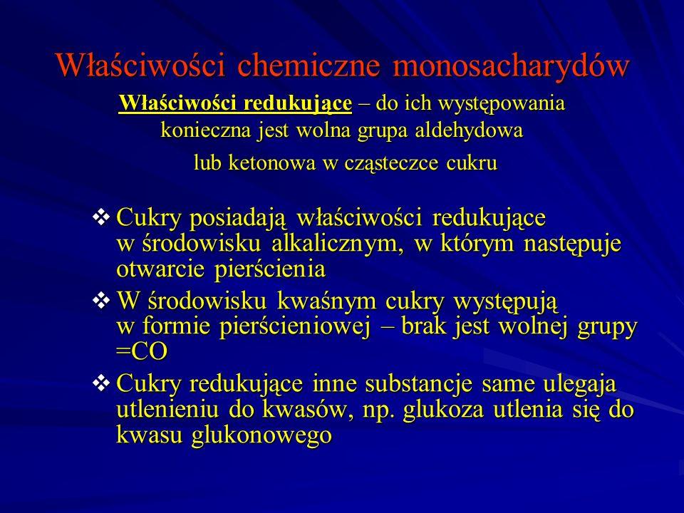 Właściwości chemiczne monosacharydów Cukry posiadają właściwości redukujące w środowisku alkalicznym, w którym następuje otwarcie pierścienia Cukry posiadają właściwości redukujące w środowisku alkalicznym, w którym następuje otwarcie pierścienia W środowisku kwaśnym cukry występują w formie pierścieniowej – brak jest wolnej grupy =CO W środowisku kwaśnym cukry występują w formie pierścieniowej – brak jest wolnej grupy =CO Cukry redukujące inne substancje same ulegaja utlenieniu do kwasów, np.