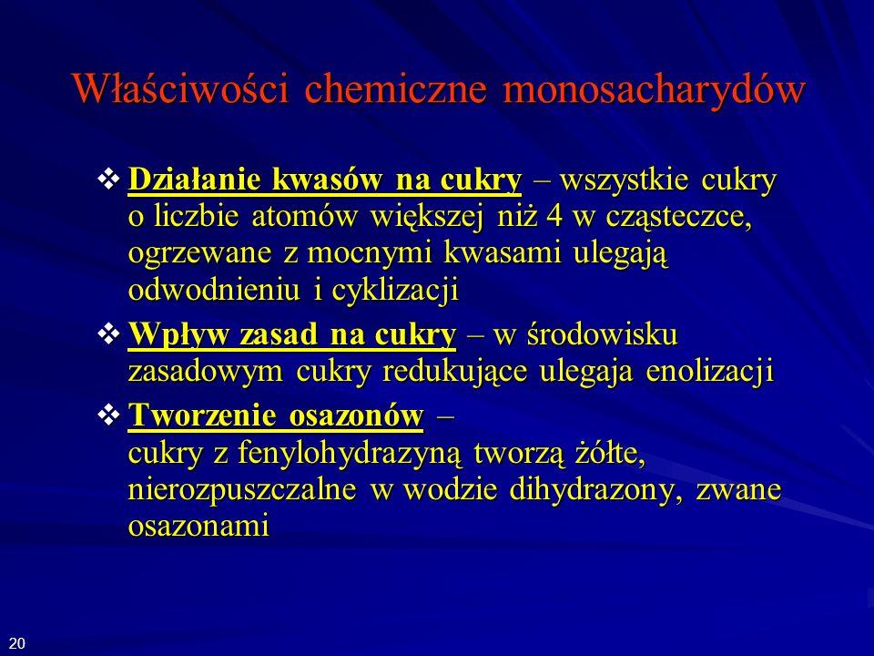 Właściwości chemiczne monosacharydów Działanie kwasów na cukry – wszystkie cukry o liczbie atomów większej niż 4 w cząsteczce, ogrzewane z mocnymi kwasami ulegają odwodnieniu i cyklizacji Działanie kwasów na cukry – wszystkie cukry o liczbie atomów większej niż 4 w cząsteczce, ogrzewane z mocnymi kwasami ulegają odwodnieniu i cyklizacji Wpływ zasad na cukry – w środowisku zasadowym cukry redukujące ulegaja enolizacji Wpływ zasad na cukry – w środowisku zasadowym cukry redukujące ulegaja enolizacji Tworzenie osazonów – cukry z fenylohydrazyną tworzą żółte, nierozpuszczalne w wodzie dihydrazony, zwane osazonami Tworzenie osazonów – cukry z fenylohydrazyną tworzą żółte, nierozpuszczalne w wodzie dihydrazony, zwane osazonami 20
