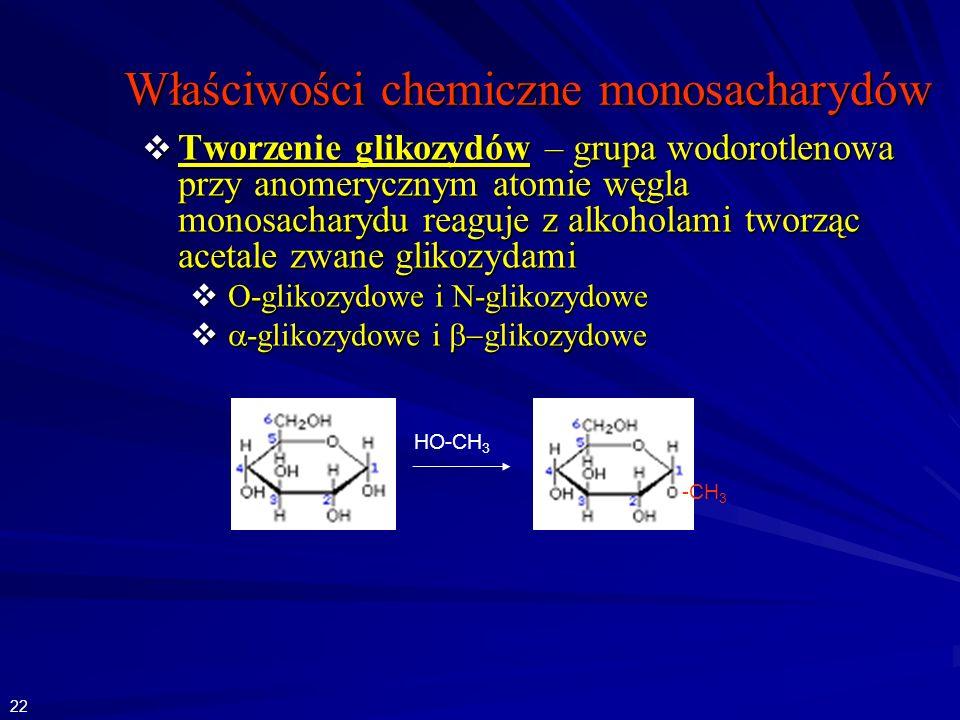 Właściwości chemiczne monosacharydów Tworzenie glikozydów – grupa wodorotlenowa przy anomerycznym atomie węgla monosacharydu reaguje z alkoholami tworząc acetale zwane glikozydami Tworzenie glikozydów – grupa wodorotlenowa przy anomerycznym atomie węgla monosacharydu reaguje z alkoholami tworząc acetale zwane glikozydami O-glikozydowe i N-glikozydowe O-glikozydowe i N-glikozydowe -glikozydowe i glikozydowe -glikozydowe i glikozydowe HO-CH 3 -CH 3 22
