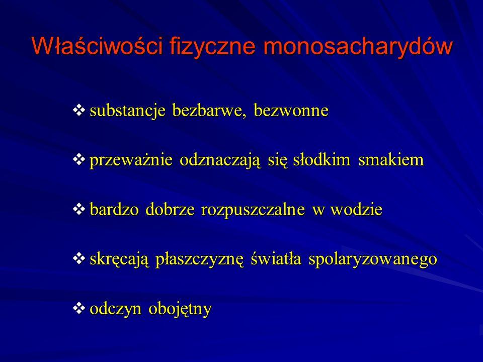 Właściwości fizyczne monosacharydów substancje bezbarwe, bezwonne substancje bezbarwe, bezwonne przeważnie odznaczają się słodkim smakiem przeważnie odznaczają się słodkim smakiem bardzo dobrze rozpuszczalne w wodzie bardzo dobrze rozpuszczalne w wodzie skręcają płaszczyznę światła spolaryzowanego skręcają płaszczyznę światła spolaryzowanego odczyn obojętny odczyn obojętny