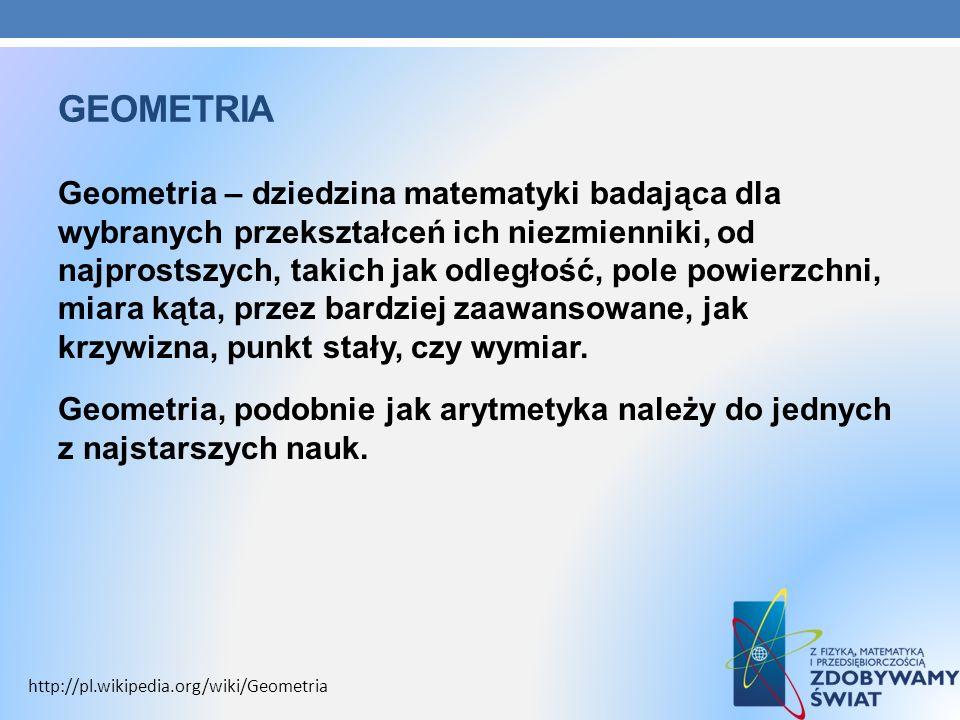 GEOMETRIA Geometria – dziedzina matematyki badająca dla wybranych przekształceń ich niezmienniki, od najprostszych, takich jak odległość, pole powierz