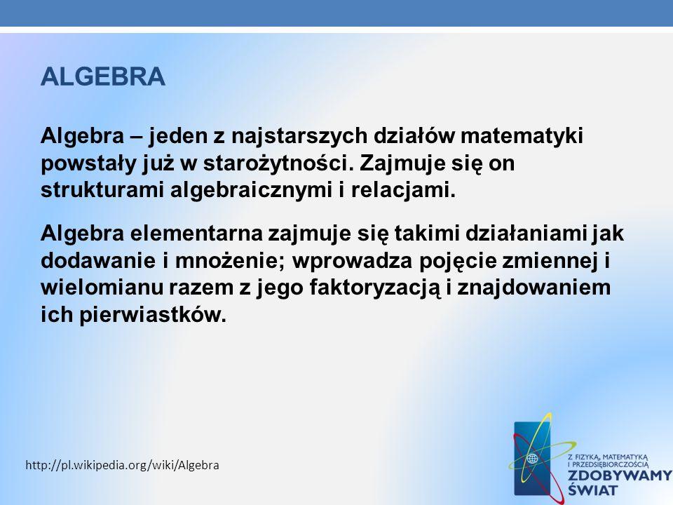 ALGEBRA Algebra – jeden z najstarszych działów matematyki powstały już w starożytności. Zajmuje się on strukturami algebraicznymi i relacjami. Algebra