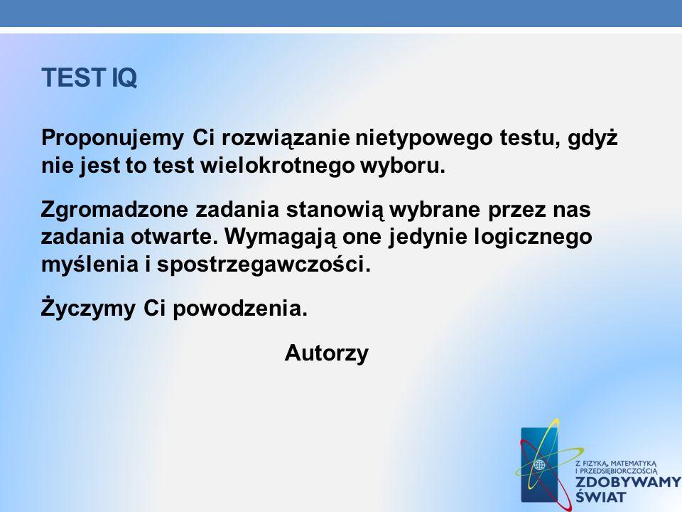 TEST IQ Proponujemy Ci rozwiązanie nietypowego testu, gdyż nie jest to test wielokrotnego wyboru. Zgromadzone zadania stanowią wybrane przez nas zadan