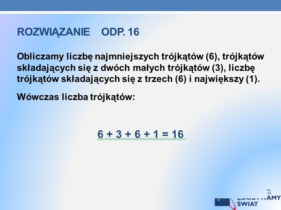 ROZWIĄZANIE ODP. 16 Obliczamy liczbę najmniejszych trójkątów (6), trójkątów składających się z dwóch małych trójkątów (3), liczbę trójkątów składający