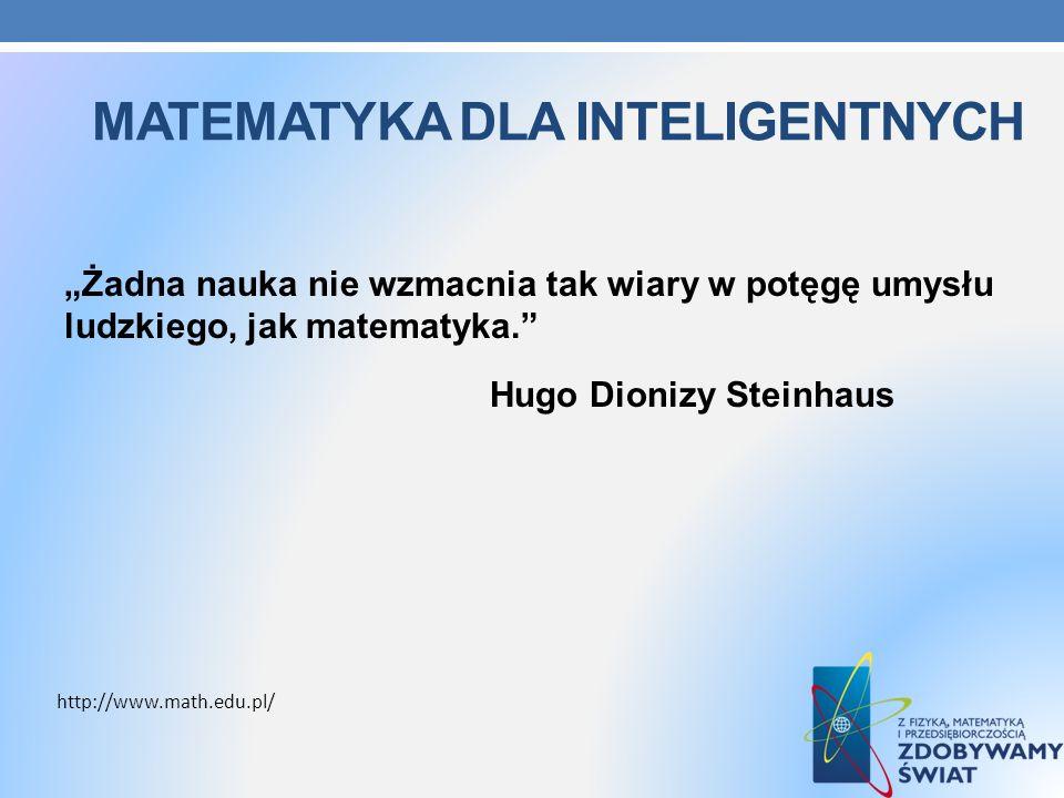 MATEMATYKA DLA INTELIGENTNYCH Żadna nauka nie wzmacnia tak wiary w potęgę umysłu ludzkiego, jak matematyka. Hugo Dionizy Steinhaus http://www.math.edu